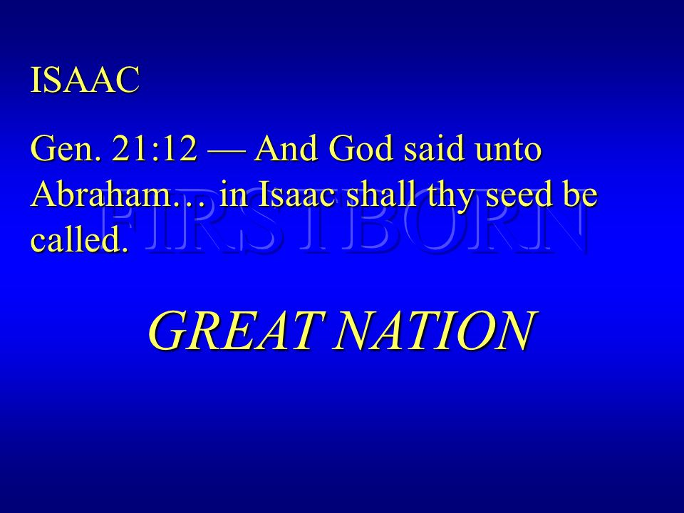 ISAAC Gen. 21:12 — And God said unto Abraham… in Isaac shall thy seed be called. GREAT NATION