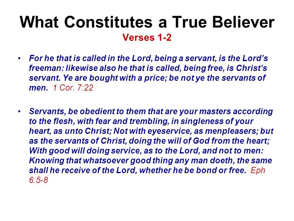 What Constitutes a True Believer Verses 1-2 For he that is called in the Lord, being a servant, is the Lord's freeman: likewise also he that is called, being free, is Christ's servant.