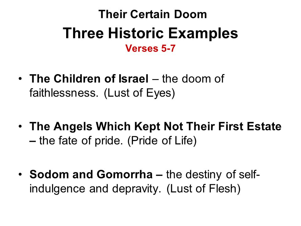 Their Certain Doom Three Historic Examples Verses 5-7 The Children of Israel – the doom of faithlessness. (Lust of Eyes) The Angels Which Kept Not The
