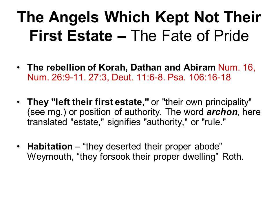 The Angels Which Kept Not Their First Estate – The Fate of Pride The rebellion of Korah, Dathan and Abiram Num. 16, Num. 26:9-11. 27:3, Deut. 11:6-8.