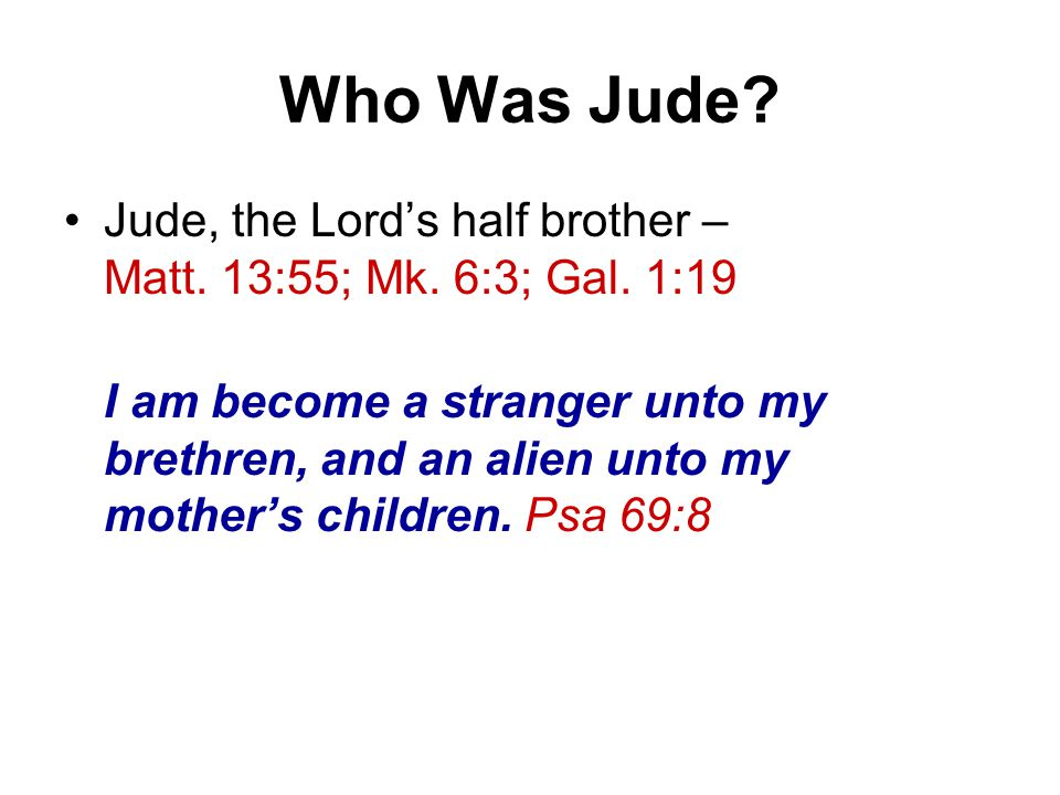 Who Was Jude? Jude, the Lord's half brother – Matt. 13:55; Mk. 6:3; Gal. 1:19 I am become a stranger unto my brethren, and an alien unto my mother's c