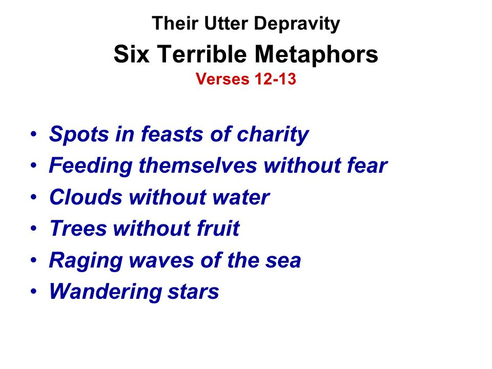 Their Utter Depravity Six Terrible Metaphors Verses 12-13 Spots in feasts of charity Feeding themselves without fear Clouds without water Trees withou