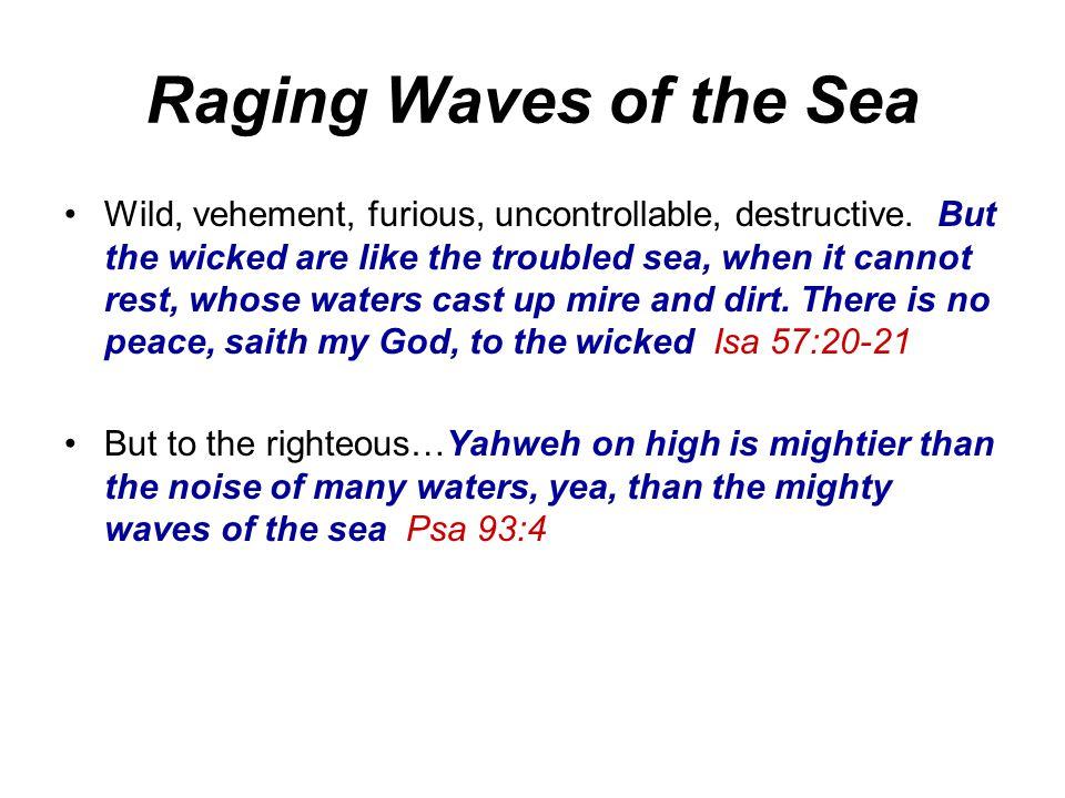 Raging Waves of the Sea Wild, vehement, furious, uncontrollable, destructive.