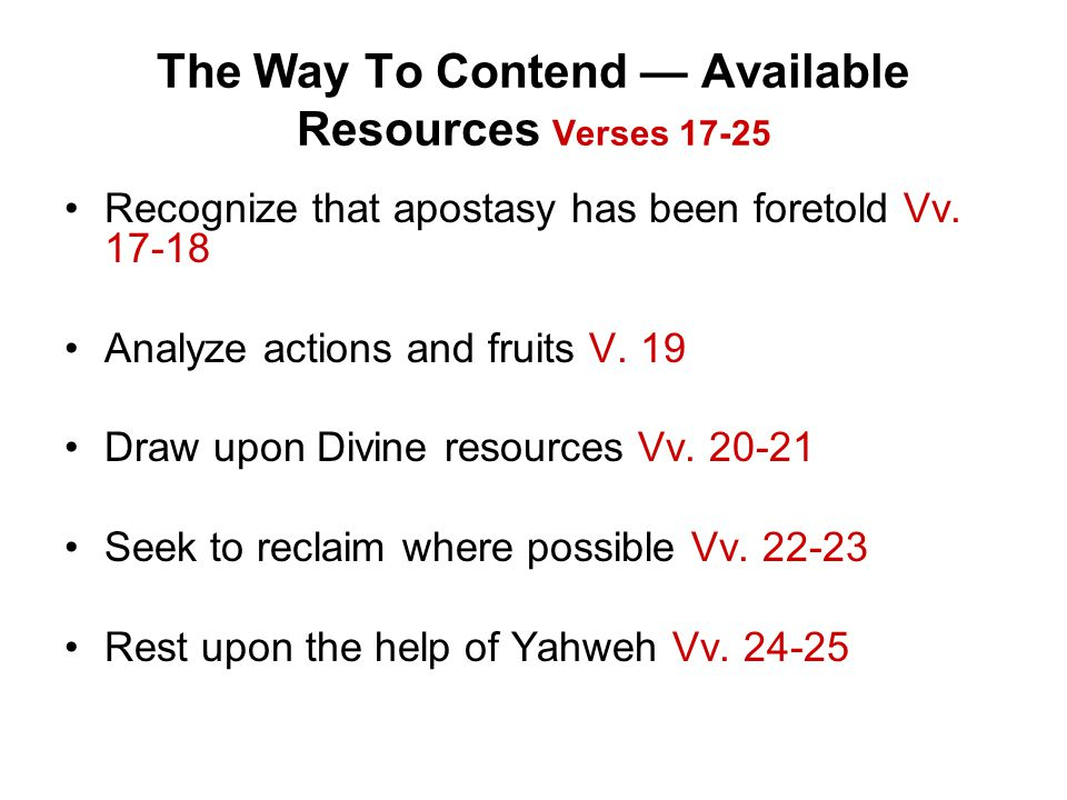 The Way To Contend — Available Resources Verses 17-25 Recognize that apostasy has been foretold Vv. 17-18 Analyze actions and fruits V. 19 Draw upon D