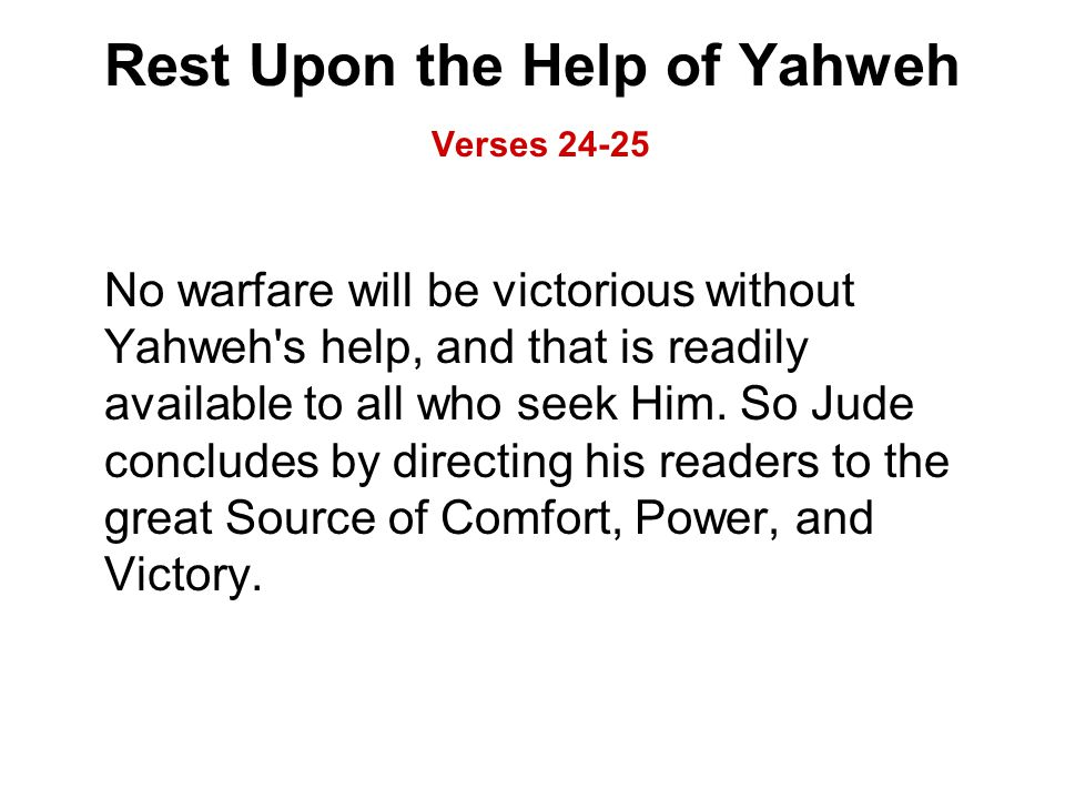 Rest Upon the Help of Yahweh Verses 24-25 No warfare will be victorious without Yahweh s help, and that is readily available to all who seek Him.