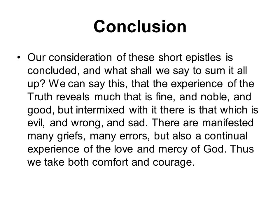 Conclusion Our consideration of these short epistles is concluded, and what shall we say to sum it all up? We can say this, that the experience of the