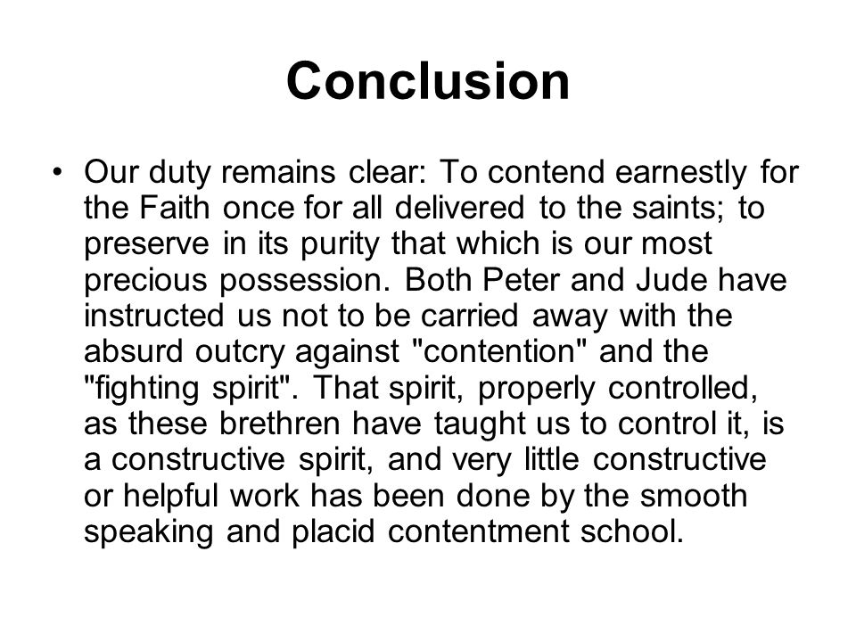 Conclusion Our duty remains clear: To contend earnestly for the Faith once for all delivered to the saints; to preserve in its purity that which is ou