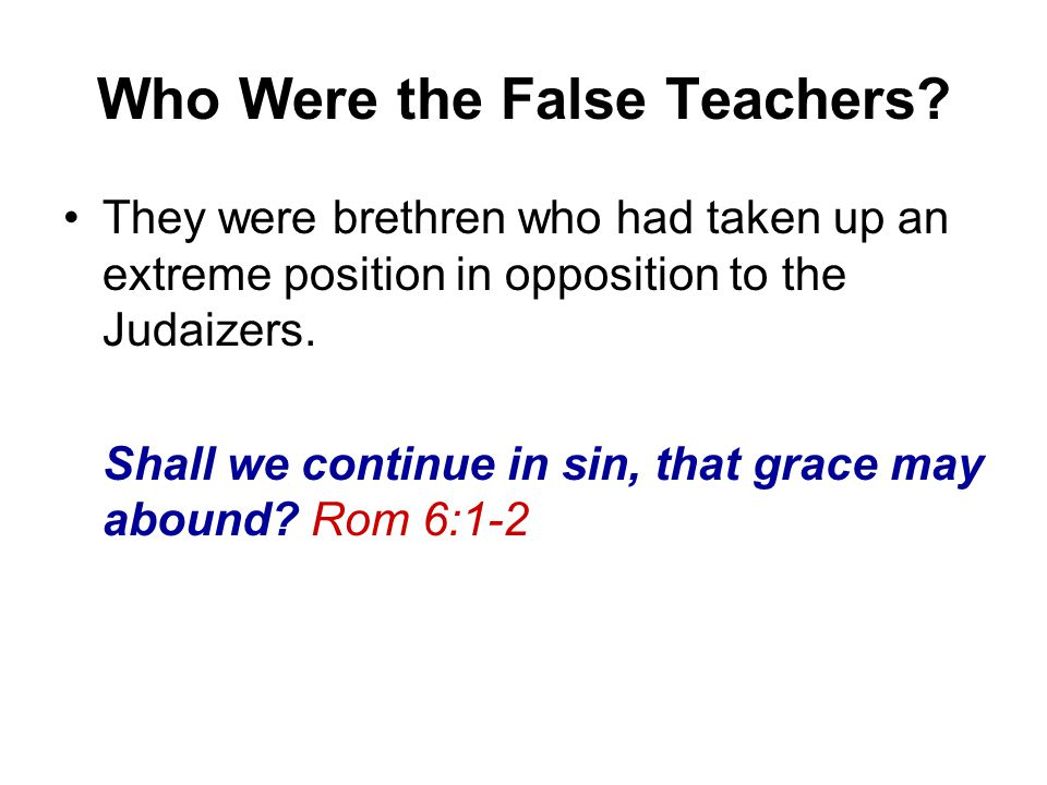 Who Were the False Teachers? They were brethren who had taken up an extreme position in opposition to the Judaizers. Shall we continue in sin, that gr