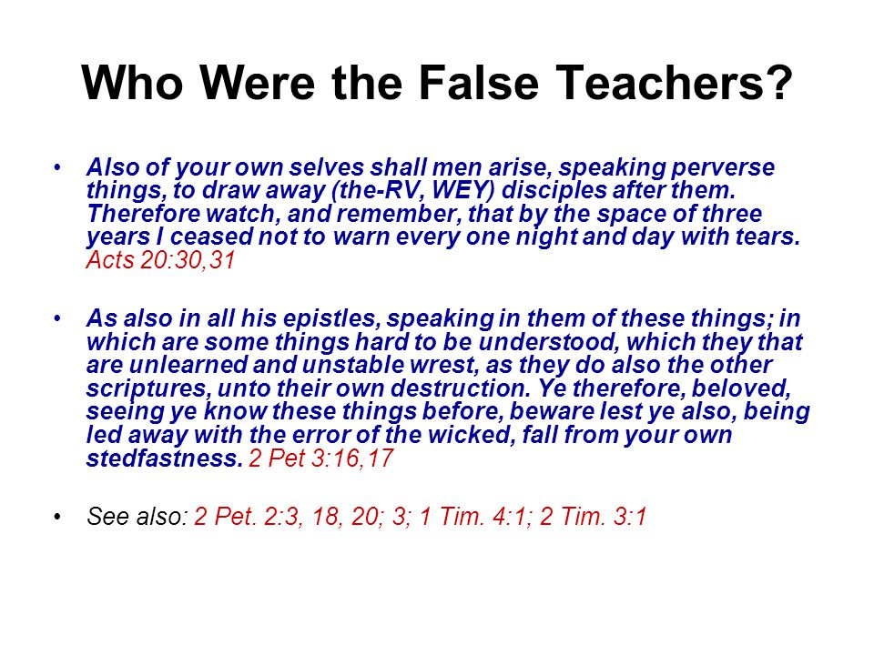Who Were the False Teachers? Also of your own selves shall men arise, speaking perverse things, to draw away (the-RV, WEY) disciples after them. There
