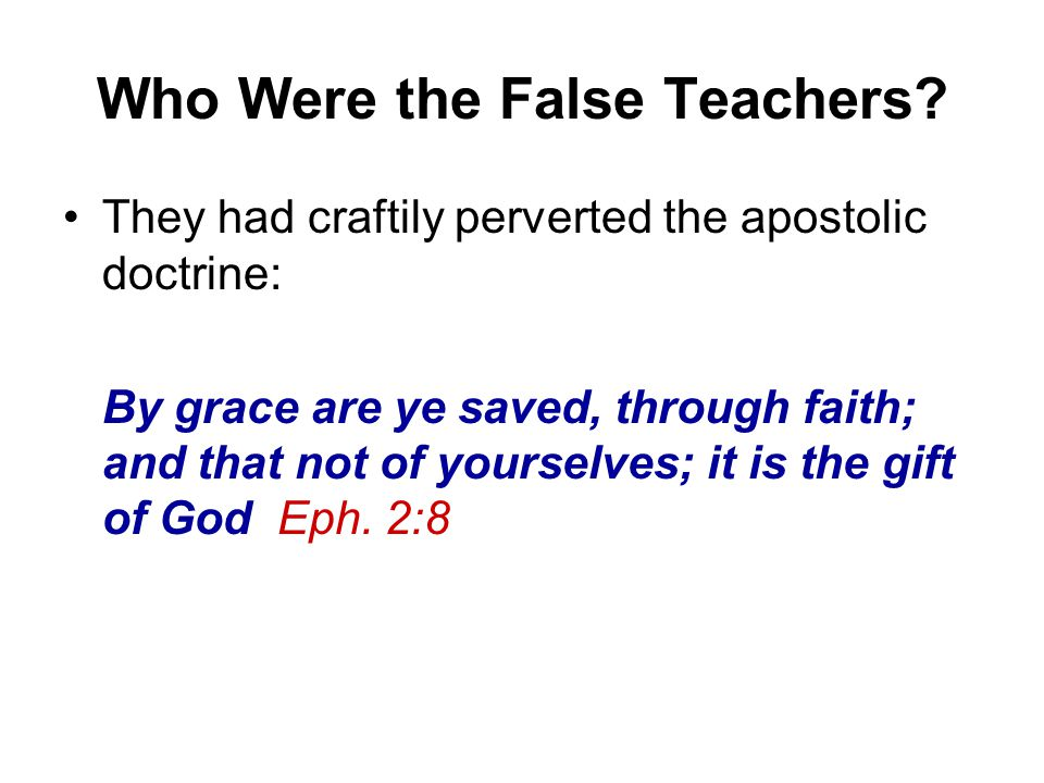 Who Were the False Teachers? They had craftily perverted the apostolic doctrine: By grace are ye saved, through faith; and that not of yourselves; it