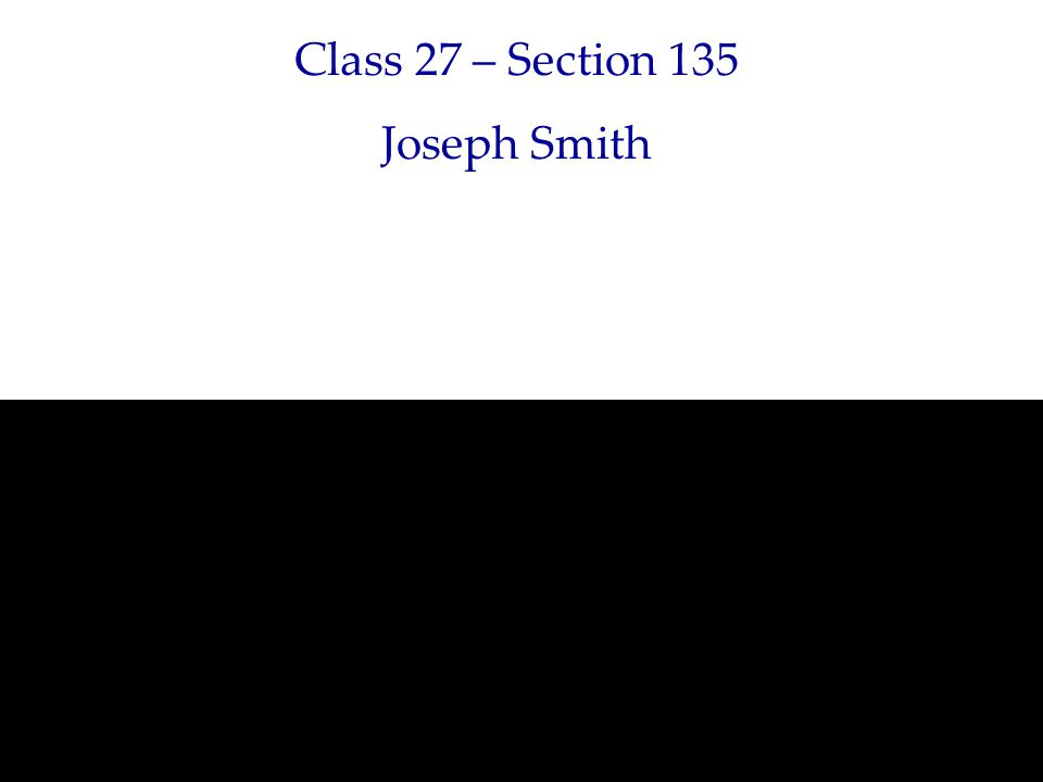 Class 27 – Section 135 Joseph Smith