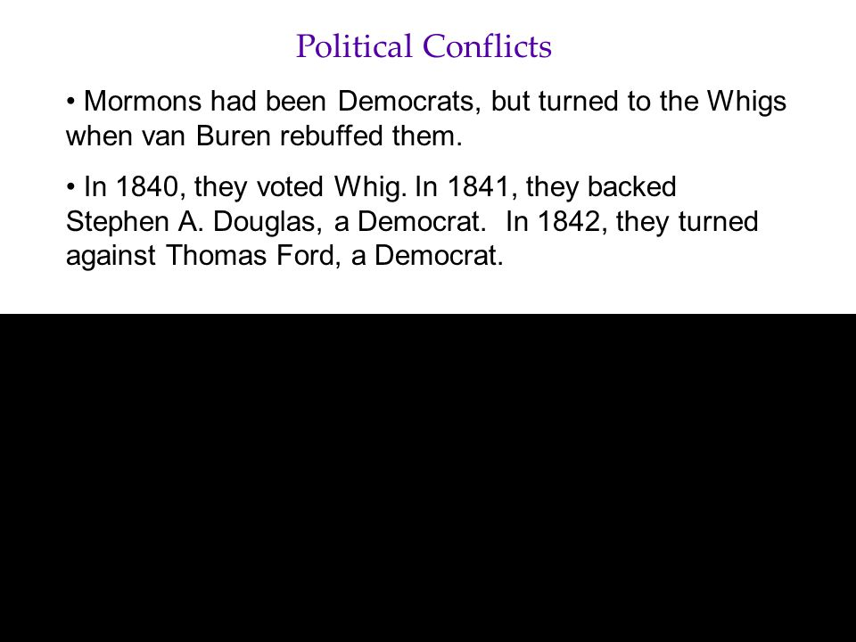 Political Conflicts Mormons had been Democrats, but turned to the Whigs when van Buren rebuffed them.