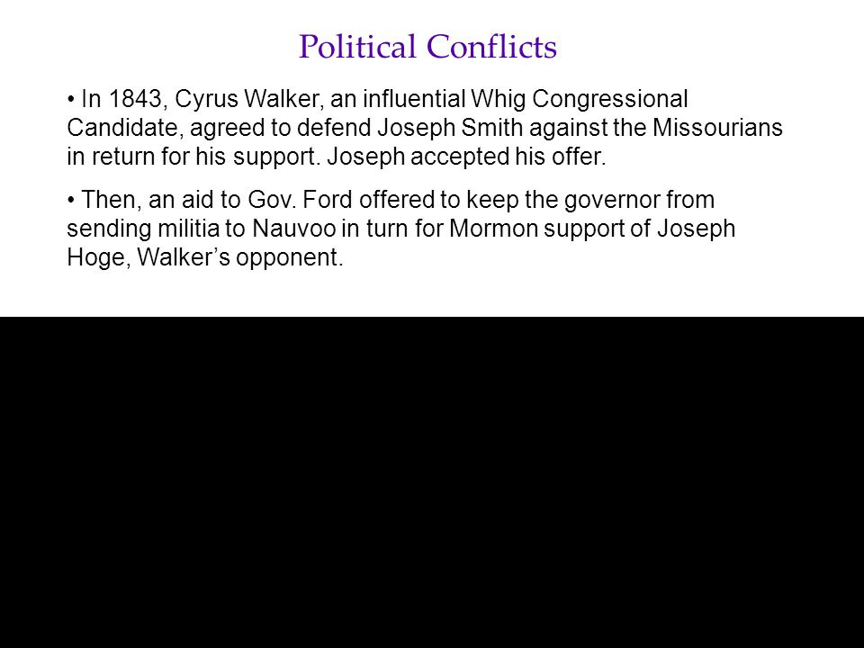 Political Conflicts In 1843, Cyrus Walker, an influential Whig Congressional Candidate, agreed to defend Joseph Smith against the Missourians in return for his support.