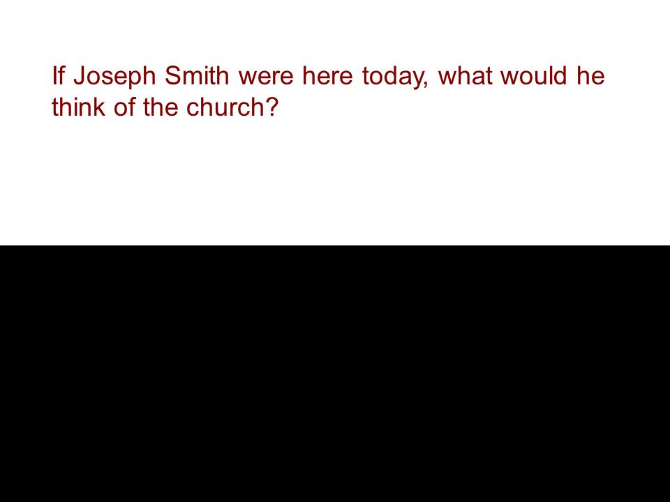 If Joseph Smith were here today, what would he think of the church?