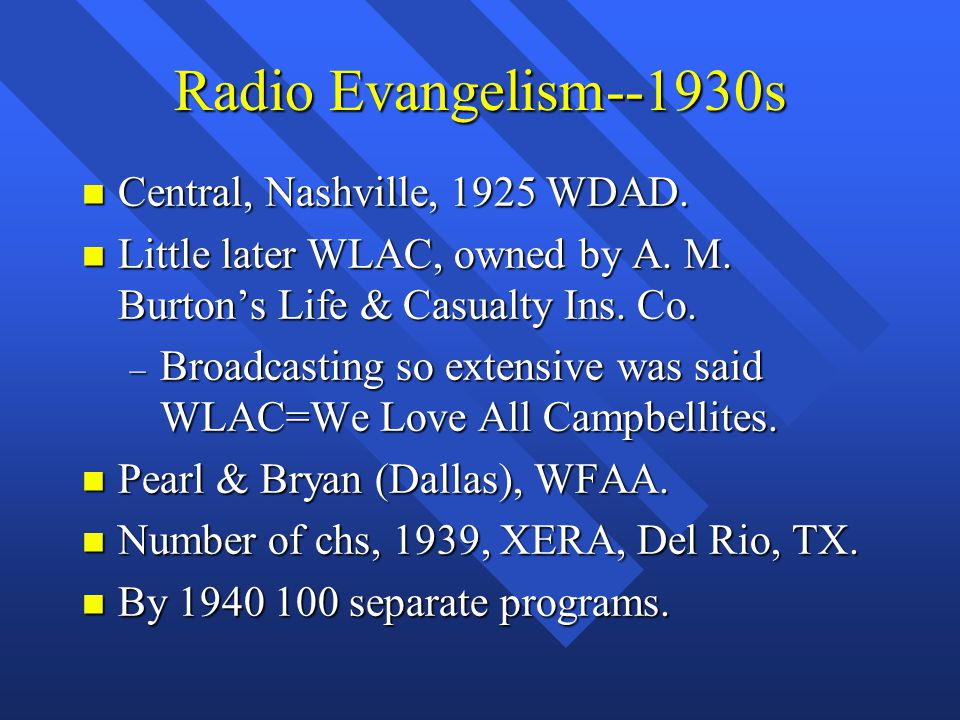 Radio Evangelism--1930s n Central, Nashville, 1925 WDAD. n Little later WLAC, owned by A. M. Burton's Life & Casualty Ins. Co. – Broadcasting so exten