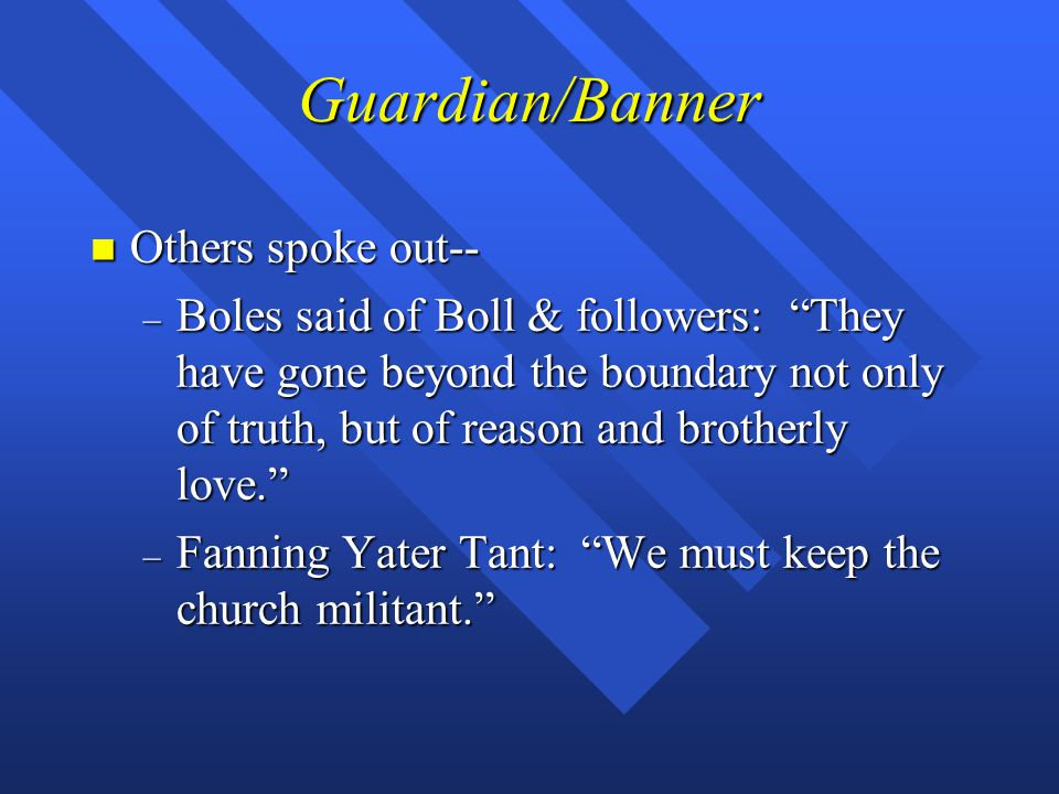 Guardian/Banner n Others spoke out-- – Boles said of Boll & followers: They have gone beyond the boundary not only of truth, but of reason and brotherly love. – Fanning Yater Tant: We must keep the church militant.