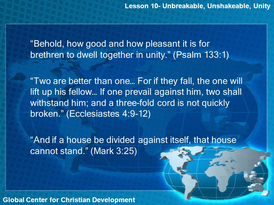 Global Center for Christian Development Lesson 10- Unbreakable, Unshakeable, Unity Behold, how good and how pleasant it is for brethren to dwell together in unity. (Psalm 133:1) Two are better than one… For if they fall, the one will lift up his fellow… If one prevail against him, two shall withstand him; and a three-fold cord is not quickly broken. (Ecclesiastes 4:9-12) And if a house be divided against itself, that house cannot stand. (Mark 3:25)