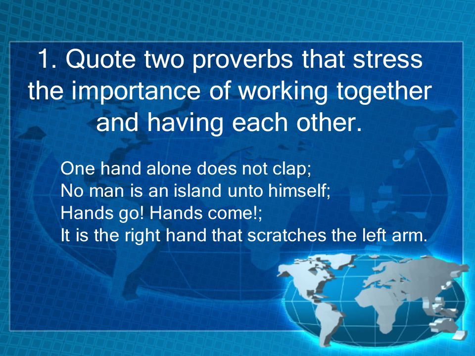 1. Quote two proverbs that stress the importance of working together and having each other.