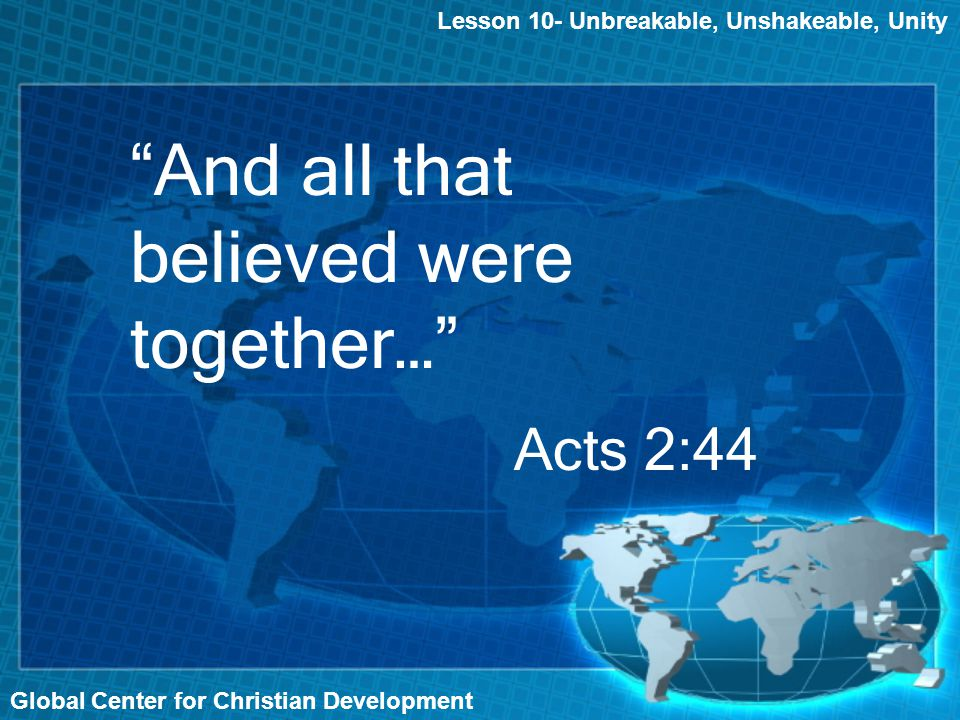 Lesson 10- Unbreakable, Unshakeable, Unity Global Center for Christian Development And all that believed were together… Acts 2:44