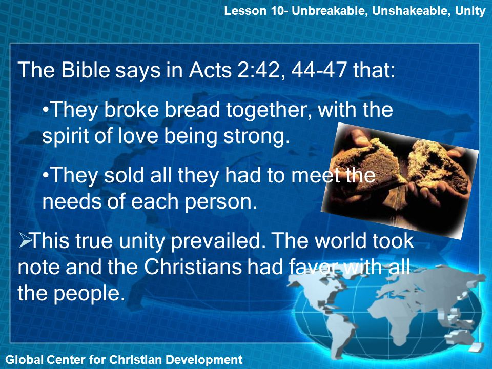 Global Center for Christian Development Lesson 10- Unbreakable, Unshakeable, Unity The Bible says in Acts 2:42, 44-47 that: They broke bread together, with the spirit of love being strong.
