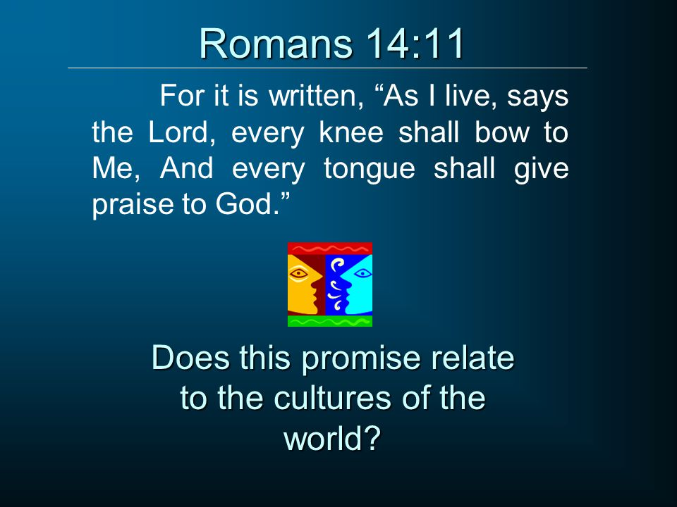 Romans 14:11 For it is written, As I live, says the Lord, every knee shall bow to Me, And every tongue shall give praise to God. Does this promise relate to the cultures of the world