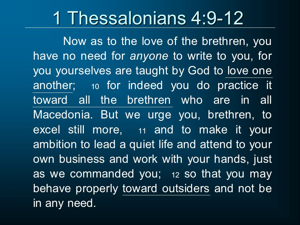 1 Thessalonians 4:9-12 Now as to the love of the brethren, you have no need for anyone to write to you, for you yourselves are taught by God to love one another; 10 for indeed you do practice it toward all the brethren who are in all Macedonia.