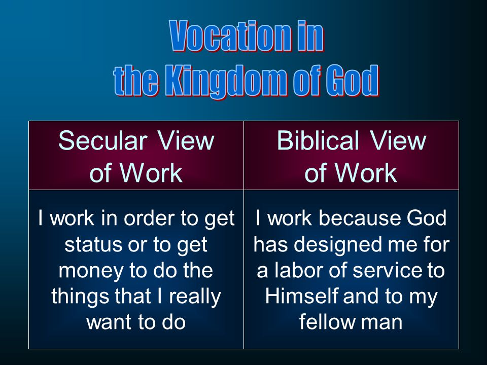 Secular View of Work Biblical View of Work I work in order to get status or to get money to do the things that I really want to do I work because God has designed me for a labor of service to Himself and to my fellow man