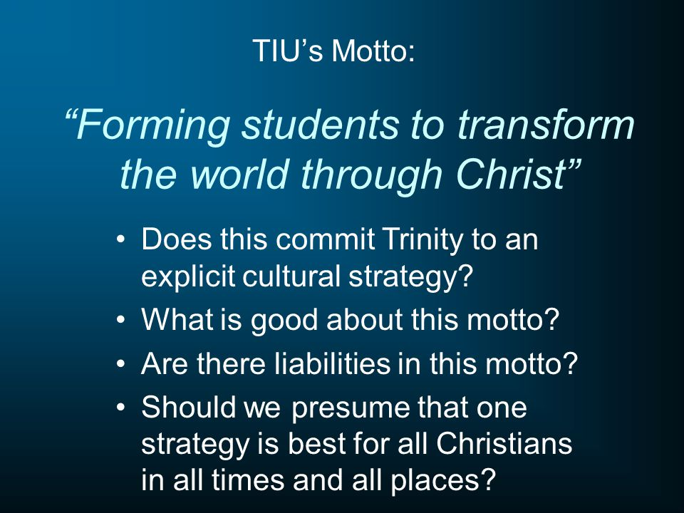 Forming students to transform the world through Christ TIU's Motto: Does this commit Trinity to an explicit cultural strategy.