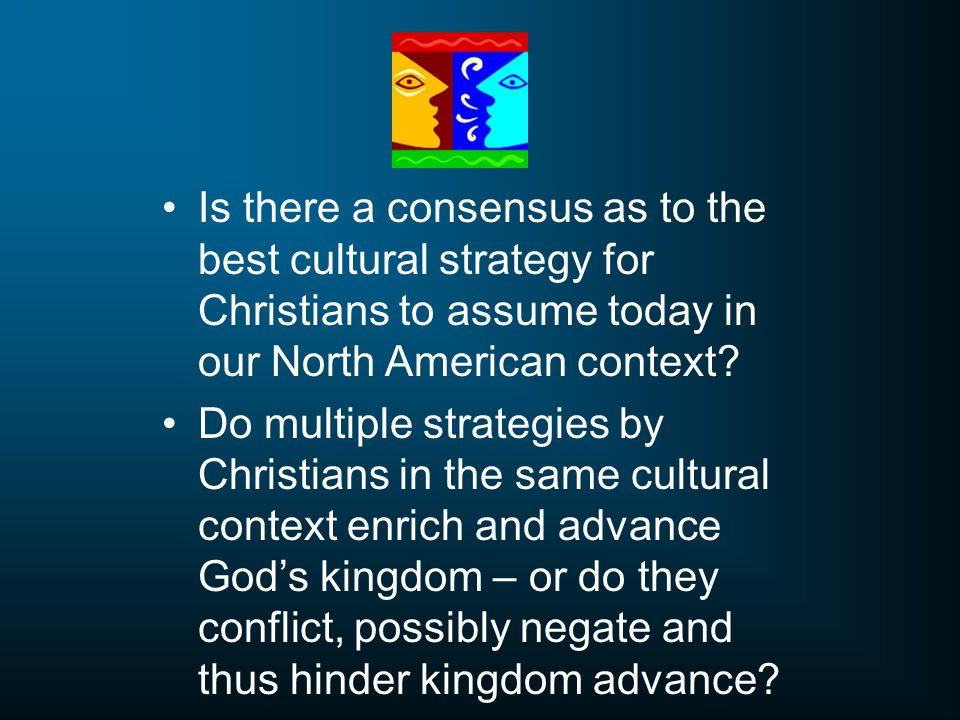 Is there a consensus as to the best cultural strategy for Christians to assume today in our North American context.
