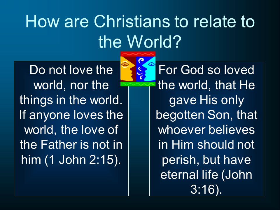 How are Christians to relate to the World. Do not love the world, nor the things in the world.