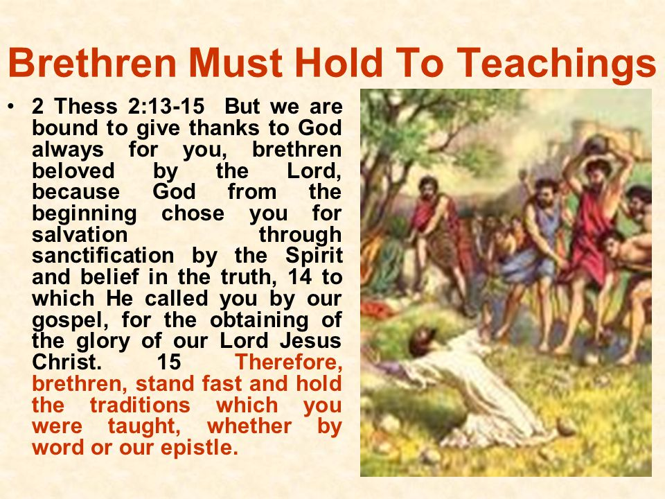 Brethren Must Hold To Teachings 2 Thess 2:13-15 But we are bound to give thanks to God always for you, brethren beloved by the Lord, because God from the beginning chose you for salvation through sanctification by the Spirit and belief in the truth, 14 to which He called you by our gospel, for the obtaining of the glory of our Lord Jesus Christ.