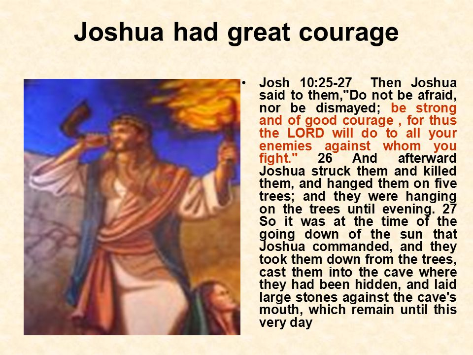 Joshua had great courage Josh 10:25-27 Then Joshua said to them, Do not be afraid, nor be dismayed; be strong and of good courage, for thus the LORD will do to all your enemies against whom you fight. 26 And afterward Joshua struck them and killed them, and hanged them on five trees; and they were hanging on the trees until evening.