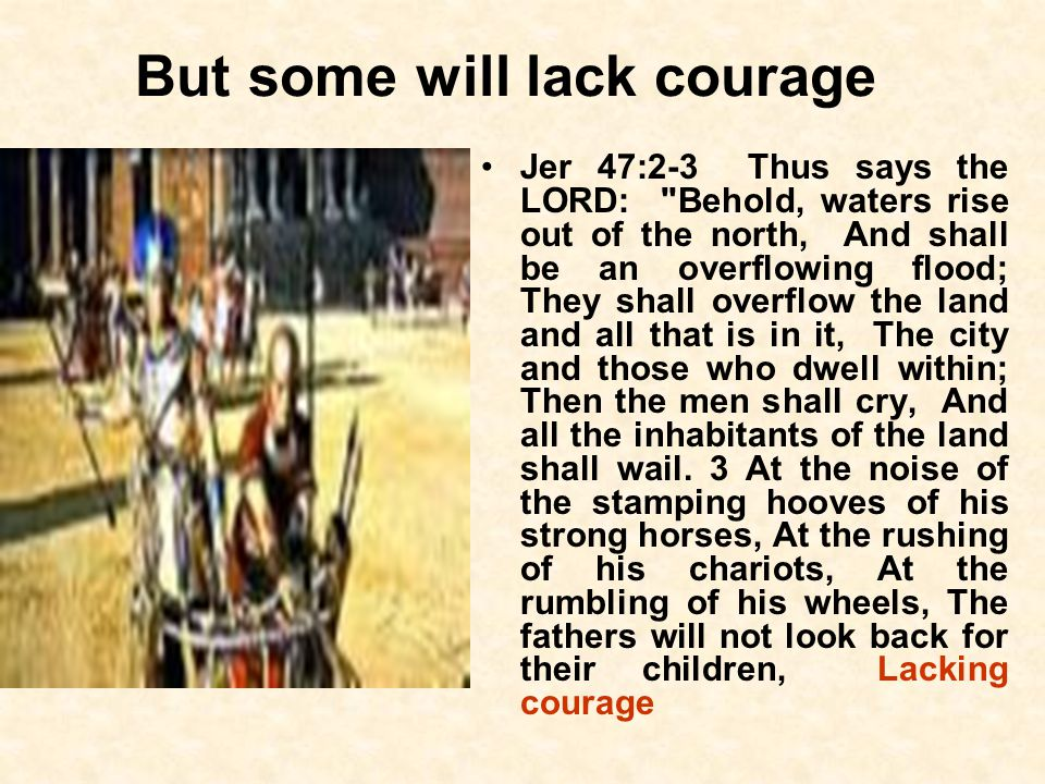 But some will lack courage Jer 47:2-3 Thus says the LORD: Behold, waters rise out of the north, And shall be an overflowing flood; They shall overflow the land and all that is in it, The city and those who dwell within; Then the men shall cry, And all the inhabitants of the land shall wail.