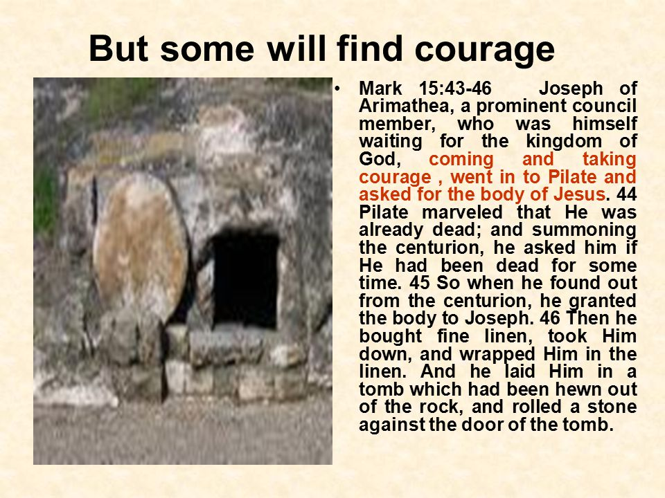 But some will find courage Mark 15:43-46 Joseph of Arimathea, a prominent council member, who was himself waiting for the kingdom of God, coming and taking courage, went in to Pilate and asked for the body of Jesus.