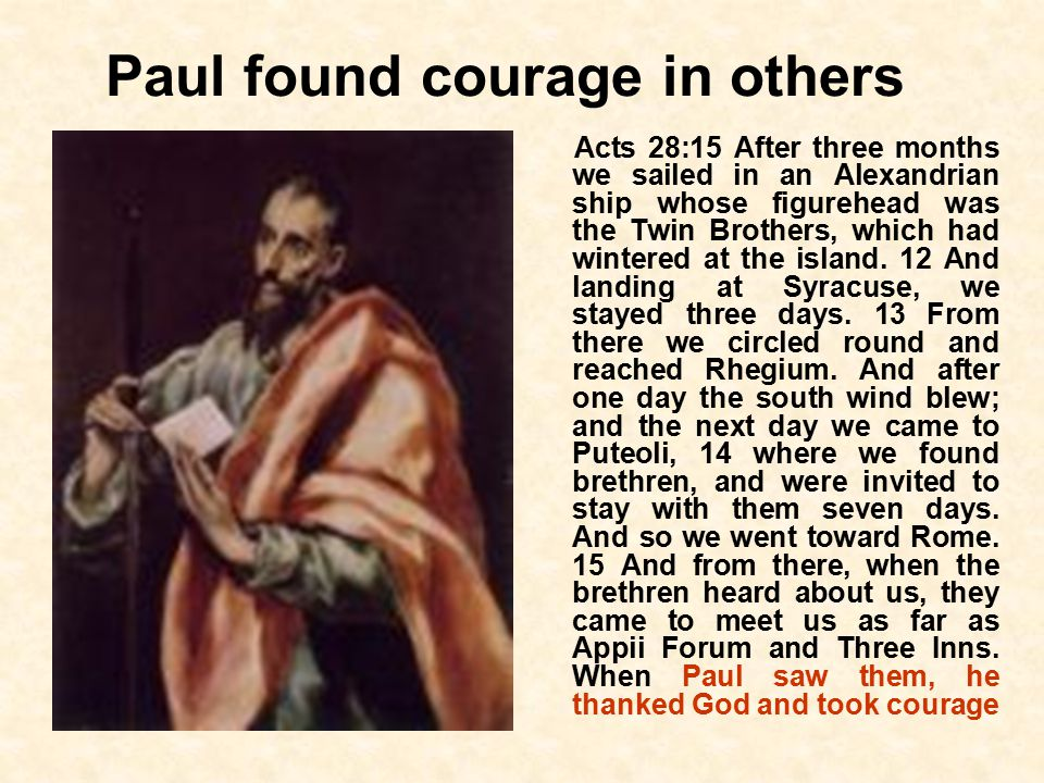 Paul found courage in others Acts 28:15 After three months we sailed in an Alexandrian ship whose figurehead was the Twin Brothers, which had wintered at the island.