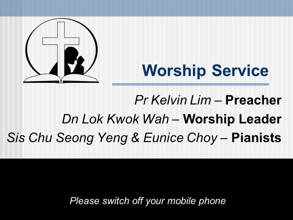 Worship Service Pr Kelvin Lim – Preacher Dn Lok Kwok Wah – Worship Leader Sis Chu Seong Yeng & Eunice Choy – Pianists Please switch off your mobile phone