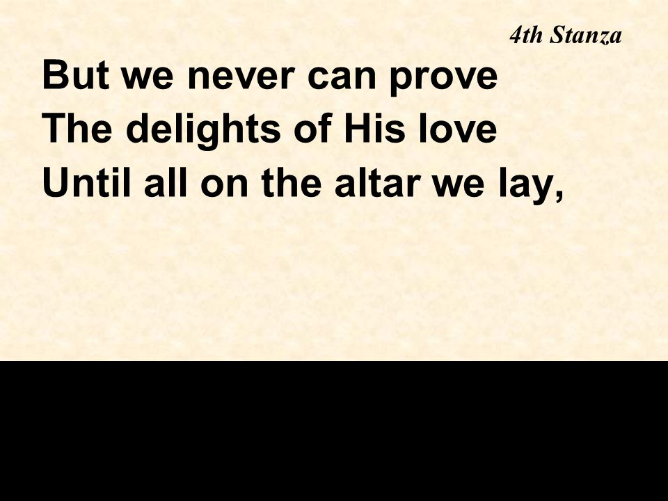 But we never can prove The delights of His love Until all on the altar we lay, 4th Stanza