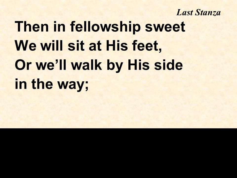 Then in fellowship sweet We will sit at His feet, Or we'll walk by His side in the way; Last Stanza