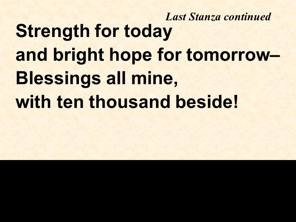 Last Stanza continued Strength for today and bright hope for tomorrow– Blessings all mine, with ten thousand beside!