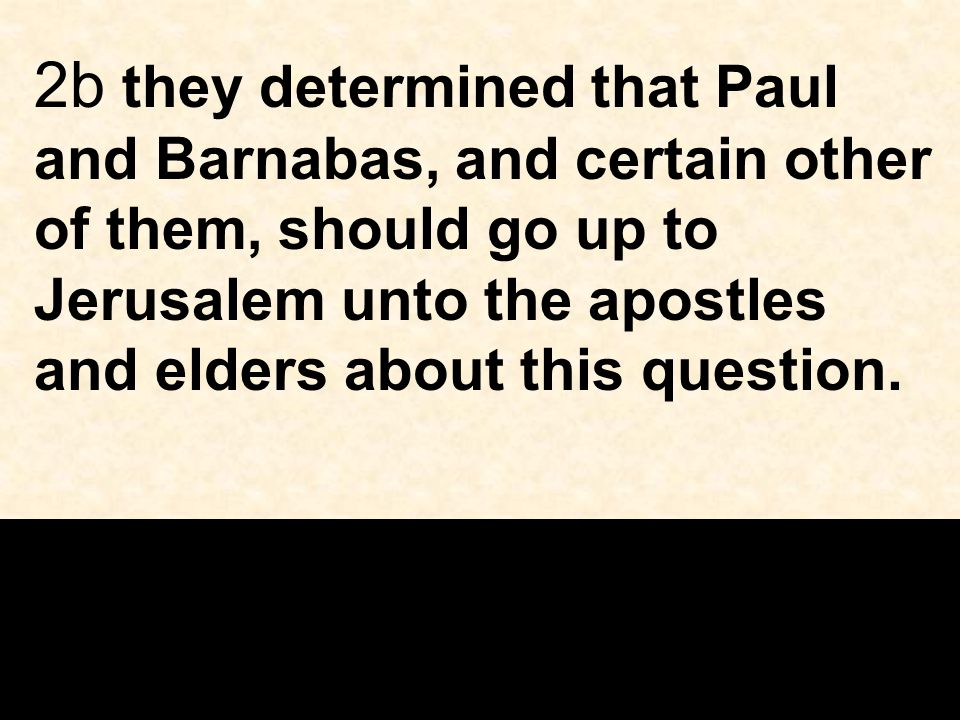 2b they determined that Paul and Barnabas, and certain other of them, should go up to Jerusalem unto the apostles and elders about this question.