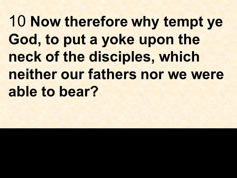 10 Now therefore why tempt ye God, to put a yoke upon the neck of the disciples, which neither our fathers nor we were able to bear?