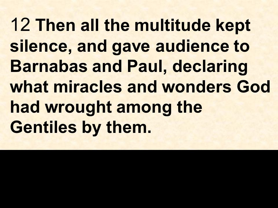 12 Then all the multitude kept silence, and gave audience to Barnabas and Paul, declaring what miracles and wonders God had wrought among the Gentiles by them.