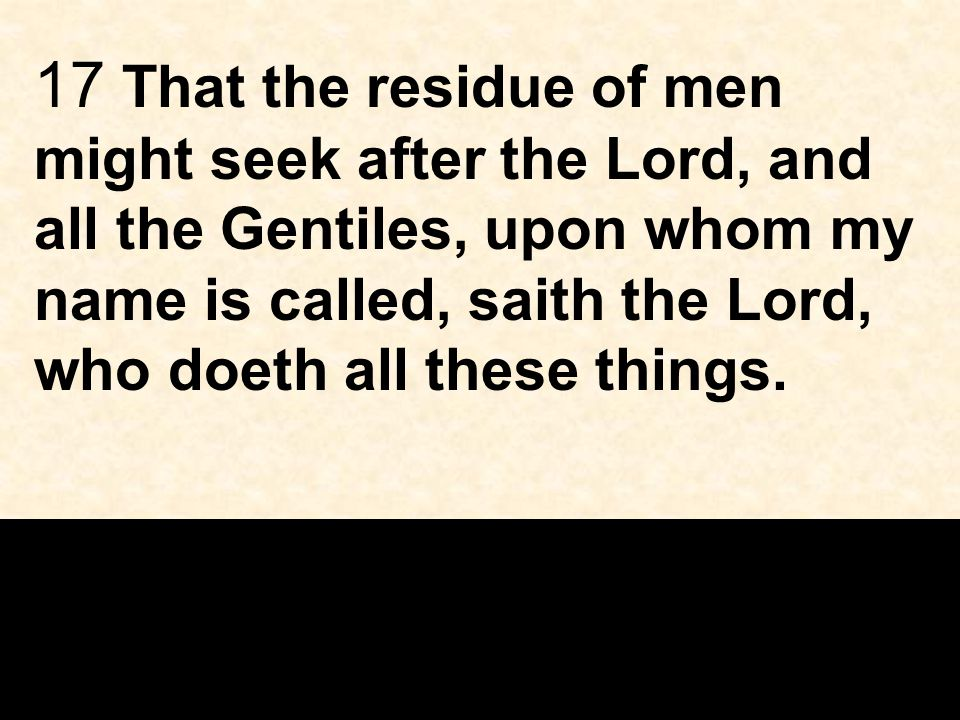 17 That the residue of men might seek after the Lord, and all the Gentiles, upon whom my name is called, saith the Lord, who doeth all these things.