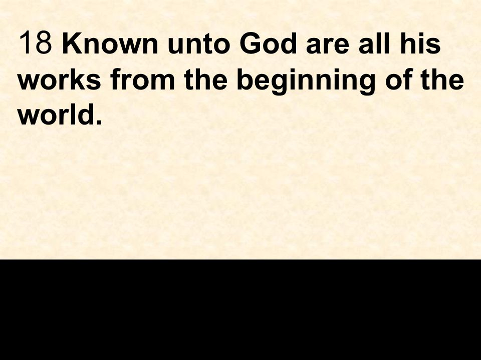 18 Known unto God are all his works from the beginning of the world.