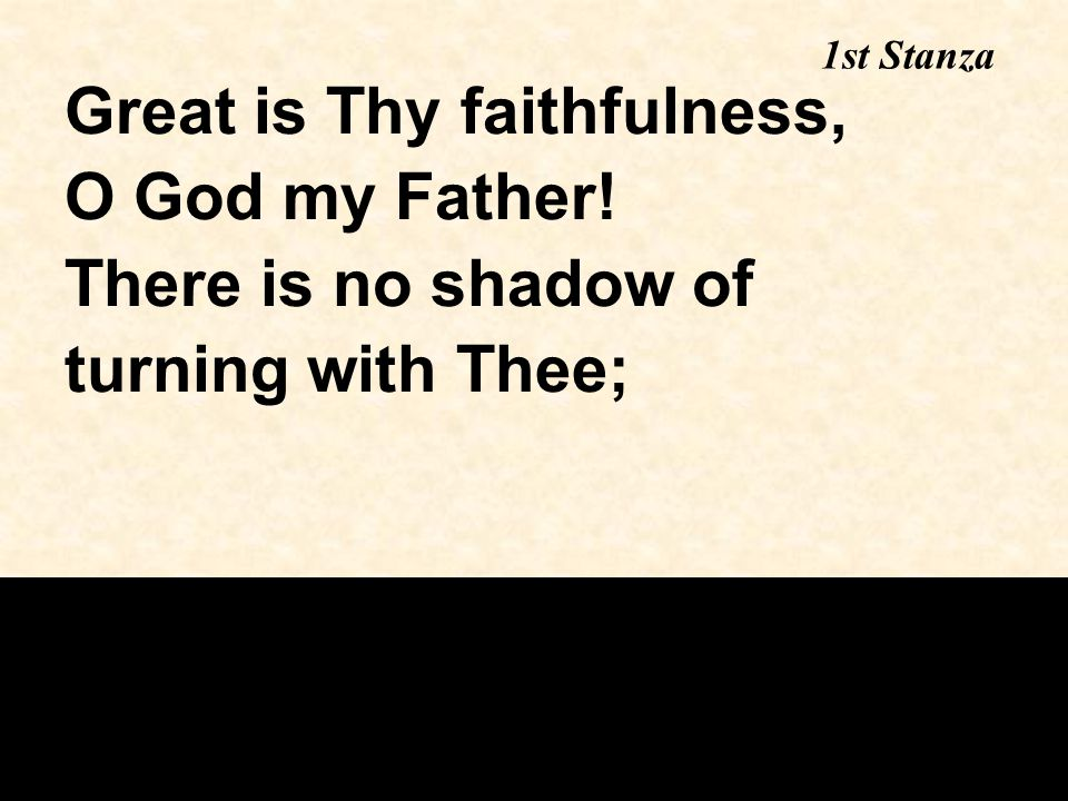 Great is Thy faithfulness, O God my Father! There is no shadow of turning with Thee; 1st Stanza
