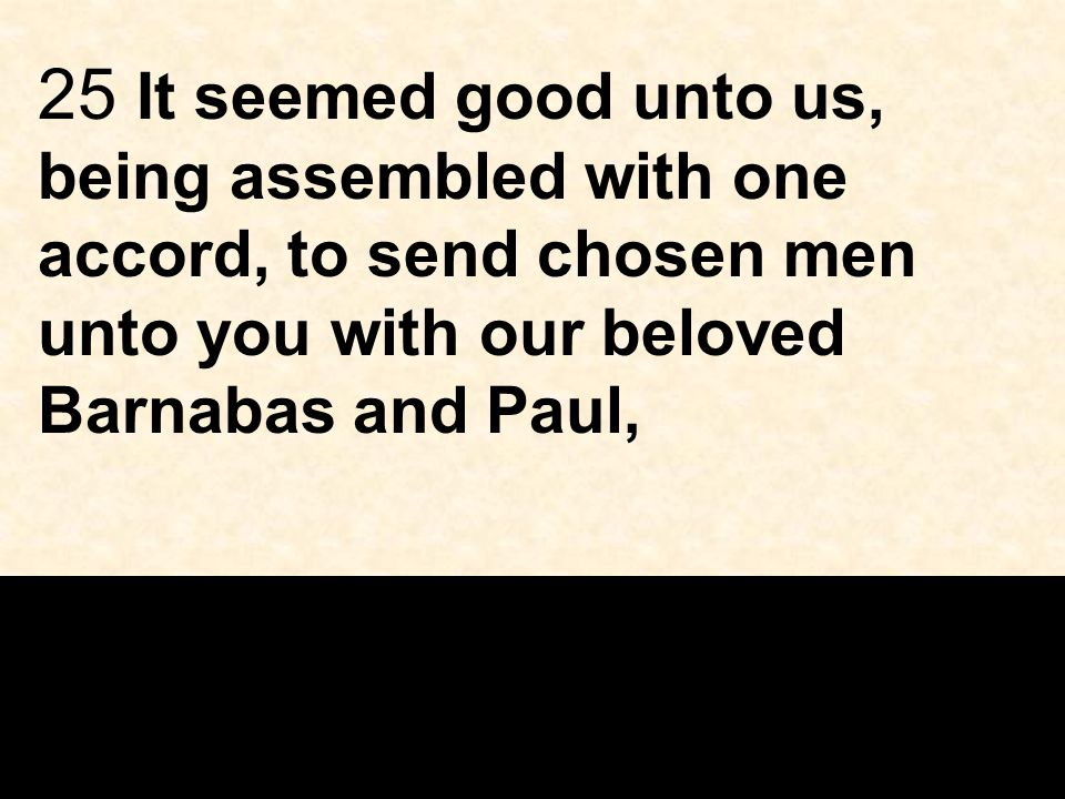 25 It seemed good unto us, being assembled with one accord, to send chosen men unto you with our beloved Barnabas and Paul,