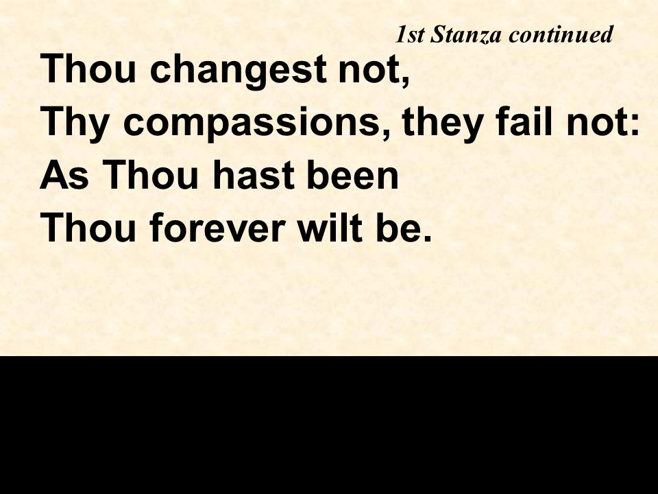 Thou changest not, Thy compassions, they fail not: As Thou hast been Thou forever wilt be.