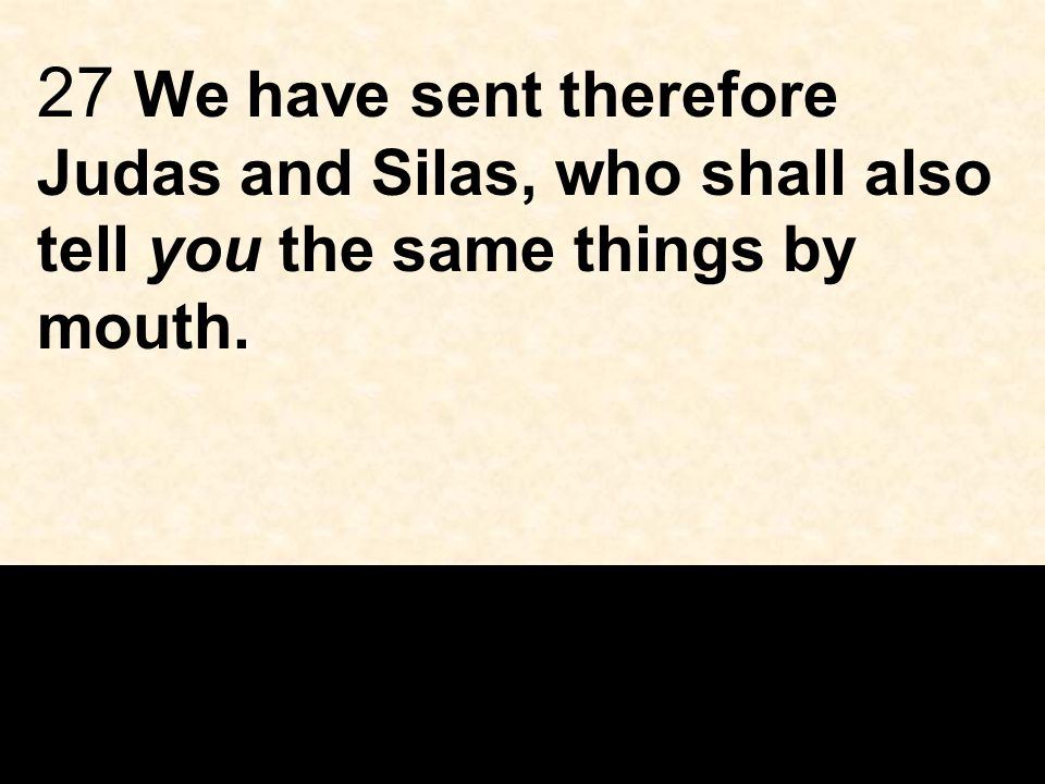 27 We have sent therefore Judas and Silas, who shall also tell you the same things by mouth.