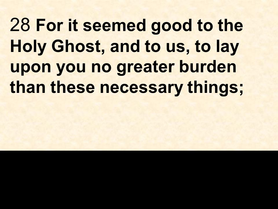28 For it seemed good to the Holy Ghost, and to us, to lay upon you no greater burden than these necessary things;