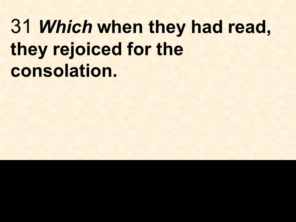 31 Which when they had read, they rejoiced for the consolation.